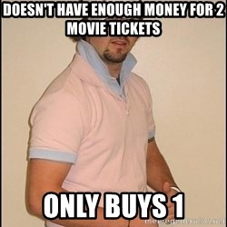 Douchey Boyfriend - Doesn't have enough money for 2 movie tickets only buys 1