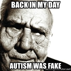 Back In My Day - Back in my day autism was fake