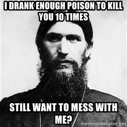 Rasputin is a Badass - I drank enough poison to kill you 10 times Still want to mess with me?