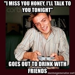 """Scumbag Long Distance Boyfriend - """"I MISS YOU HONEY, I'll TALK TO YOU TONIGHT"""" GOES OUT TO DRINK WITH FRIENDS"""