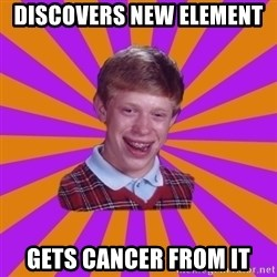 Unlucky Brian Strikes Again - Discovers new element  gets cancer from it