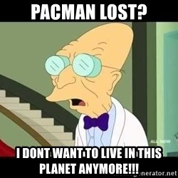 I dont want to live on this planet - Pacman lost? i dont want to live in this planet anymore!!!