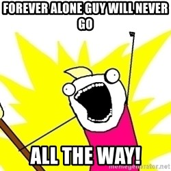 X ALL THE THINGS - forever alone guy will never go all the way!