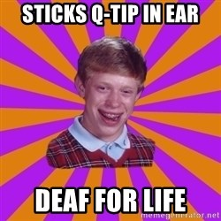 Unlucky Brian Strikes Again - sticks q-tip in ear deaf for life