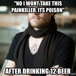 """hipster Barista - """"No i wont take this painkiller, its poison"""" After drinkinG 12 beer"""