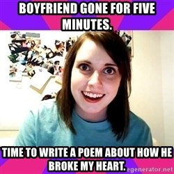 Possessive Girlfriend - BOYFRIEND GONE FOR FIVE MINUTES. TIME TO WRITE A POEM ABOUT HOW HE BROKE MY HEART.