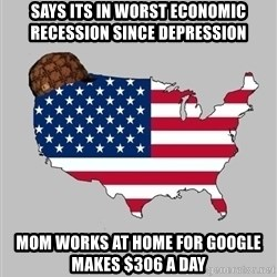 Scumbag America2 - says its in worst ECONOMIC recession since depression  mom works at home for google makes $306 a day