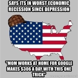 """Scumbag America2 - says its in worst economic recession since depression  """"mom works at home for google makes $306 a day with this one trick"""""""