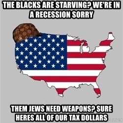 Scumbag America2 - the blacks are starving? we're in a recession sorry them jews need weapons? sure heres all of our tax dollars