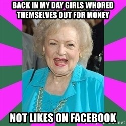 Betty WHITE! - Back in my day girls whored themselves out for money not likes on facebook