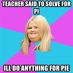 Fat Girl - Teacher said to solve for pi Ill do anything for pie