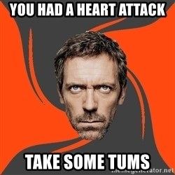 AngryDoctor - you had a heart attack take some tums