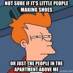 Futurama Fry - Not sure if it's little pEople making shoes Or just the people in the apartment above me