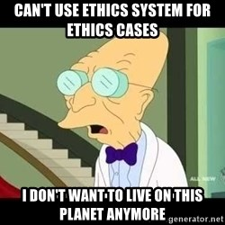 I dont want to live on this planet - can't use ethics system for ethics cases I don't want to live on this planet anymore