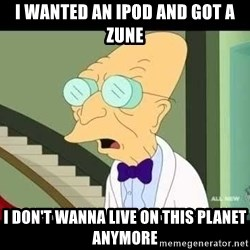 I dont want to live on this planet - I wanted an ipod and got a zune I don't wanna live on this planeT anymore