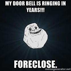 Forever Alone - my door bell is ringing in years!!! foreclose.