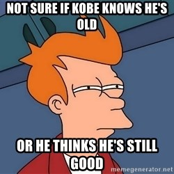Futurama Fry - not sure if kobe knows he's old or he thinks he's still good