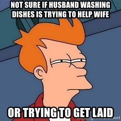 Futurama Fry - not sure if husband washing dishes is trying to help wife or trying to get laid