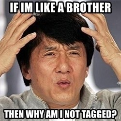 Confused Jackie Chan - if im like a brother then why am i not tagged?