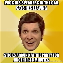 Trolololololll - pack his speakers in the car says hes leaving sticks around at the party for another 45 minutes