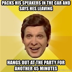 Trolololololll - packs his speakers in the car and says hes leaving hangs out at the party for another 45 minutes