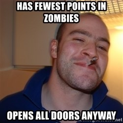 Good Guy Greg - HAS FEWEST POINTS IN ZOMBIES OPENS ALL DOORS ANYWAY