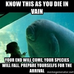 Overlord Manatee - Know this as you die in vain your end will come, your species will fall. prepare yourselfs for the arrival