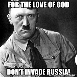 Hitler - For the love of god don't invade russia!