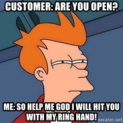 Futurama Fry - Customer: Are you open? Me: So help me god i will hit you with my ring hand!