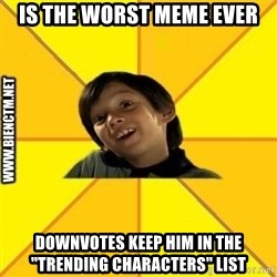 """Quien dijo que es malo es bkn - is the worst meme ever downvotes keep him in the """"trending characters"""" list"""
