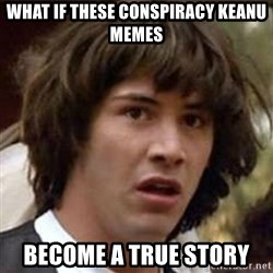 Conspiracy Keanu - what if these conspiracy keanu memes become a true story
