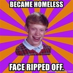 Unlucky Brian Strikes Again - Became Homeless Face ripped off.