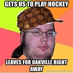 Scumbag nerd - GETS US TO PLAY HOCKEY LEAVES FOR OAKVILLE RIGHT AWAY