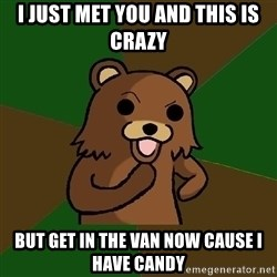 Pedobear - i just met you and this is crazy but get in the van now cause i have candy