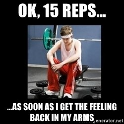 Annoying Gym Newbie - ok, 15 reps... ...as soon as i get the feeling back in my arms