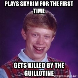 Bad Luck Brian - plays skyrim for the first time gets killed by the guillotine