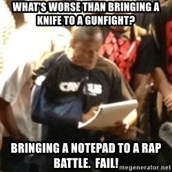 Canibus Notepad  - What's worse than bringing a Knife to a gunfight? Bringing a notepad to a rap battle.  FAIL!