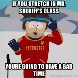 Bad Time Guy - If you stretch in mr. SHERiff's class Youre going to have a bad time