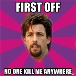 zohan - First off No one kill me anywhere