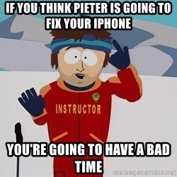 Bad Time Guy - if you think pieter is going to fix your iphone YOU'RE GOING TO HAVE A BAD TIME