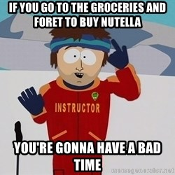 Bad Time Guy - If you go to the groceries and foret to buy nutella  you're gonna have a bad time