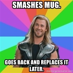 Overly Accepting Thor - SMASHES MUG. GOES BACK AND REPLACES IT LATER.