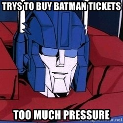 Ultra Magnus  - trys to buy batman tickets too much pressure