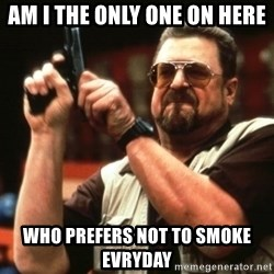 Big Lebowski - am i the only one on here who prefers not to smoke evryday