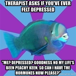 """transparrotfish - therapist asks if you've ever felt depressed """"Me? Depressed? Goodness no my life's been peachy keen. So can I have the hormones now please?"""""""