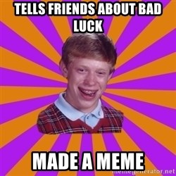 Unlucky Brian Strikes Again - tells friends about bad luck made a meme
