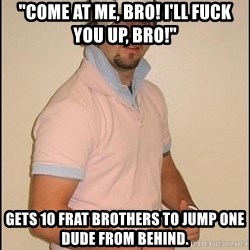 "Douchey Boyfriend - ""Come at me, Bro! I'll FUCK YOU UP, BRO!"" Gets 10 frat brothers to jump one dude from behind."