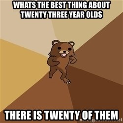Pedo Bear From Beyond - WHATS THE BEST THING ABOUT Twenty Three Year olds There is twenty of them