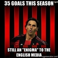 "zlatan ibrahimovic - 35 goals this season still an ""enigma"" to the english media"
