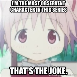 CuteMadoka - I'm the most observent character in this series that's the joke.